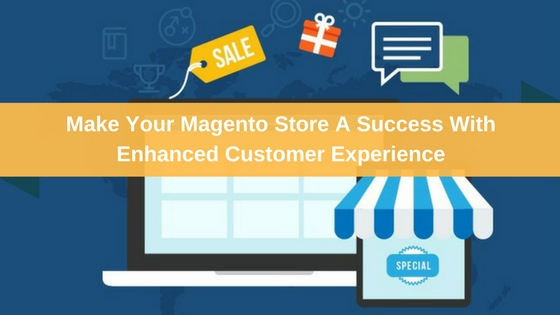 Make Your Magento Store A Success With Enhanced Customer Experience